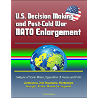 U.S. Decision Making and Post-Cold War NATO Enlargement - Collapse of Soviet Union, Opposition of Russia and Putin, Controversy Over Macedonia, Montenegro, Georgia, Ukraine, Bosnia, Herzegovina