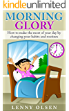 Morning Glory - How to Make the Most of Your Day by Changing Your Habits and Routines