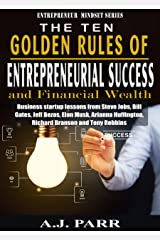 The Ten Golden Rules of Entrepreneurial Success and Financial Wealth: Business Startup Lessons from Steve Jobs, Bill Gates, Jeff Bezos, Elon Musk, Arianna ... Through Positive Mental Attitude Book 1) Kindle Edition