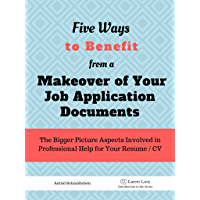 5 Ways To Benefit from a Makeover of Your Job Application Documents: The Bigger Picture Aspects Involved in Professional Help for Your Resume / CV (CareerLove ... Job Applications Book 1) (English Edition)