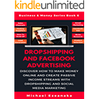 Dropshipping And Facebook Advertising: Discover How to Make Money Online And Create Passive Income Streams With Dropshipping And Social Media Marketing (Business & Money Series 6)