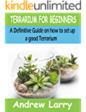 TERRARIUM FOR BEGINNERS: A Definitive Guide on how to set up a good terrarium