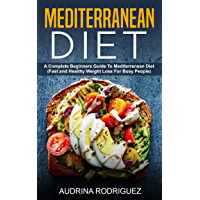 Mediterranean Diet: A Complete Beginners Guide To Mediterranean Diet(Fast and Healthy Weight Loss For Busy People) (English Edition)