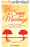 How To Save Your Marriage - A Guideline To Overcome Conflicts And Rebuild A Connection With Your Loved One (Relationships, Love, Intimacy, Communication, ... Divorce, Couples Therapy, Counseling Books)