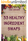 33 Healthy Ingredient Swaps: Swap Your Favorite Recipes With Nutrient Dense Superfoods To Create Delicious Healthy Alternatives