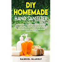 Diy Homemade Hand Sanitizer: A Complete Step By Step Guide To Fight Germ And Bacteria With Alcohol-Based And Natural Recipes. Learn How To Make Your Own ... (Do it Yourself Book 1) (English Edition)