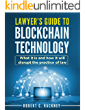 Lawyer's Guide to Blockchain Technology: What it is and how it will disrupt the practice of law