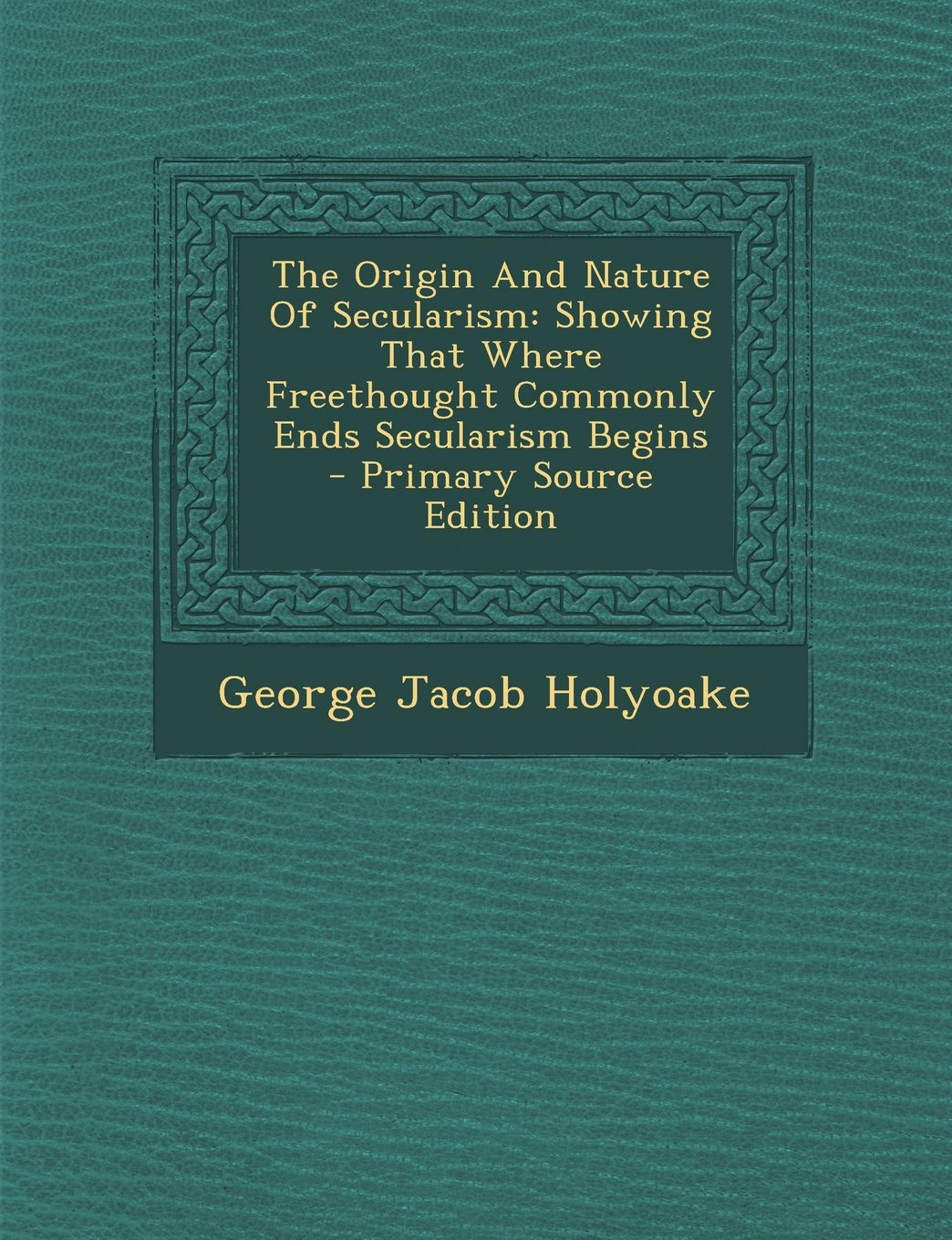 The Origin and Nature of Secularism: Showing That Where Freethought Commonly Ends Secularism Begins - Primary Source Edition pdf