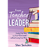 From Teacher to Leader: Finding Your Way as a First-Time Leader without Losing Your Mind