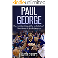 Paul George: The Inspiring Story of One of Basketball's Most Dynamic Small Forwards (Basketball Biography Books)