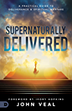 Supernaturally Delivered: A Practical Guide to Deliverance and Spiritual Warfare