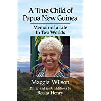 A True Child of Papua New Guinea: Memoir of a Life In Two Worlds