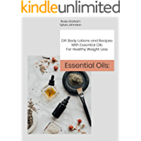 Essential Oils: DIY Body Lotions and Recipes With Essential Oils For Healthy Weight Loss (English Edition)