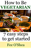 How To Be Vegetarian:: 7 easy steps to get started (The Good Life Book 2)