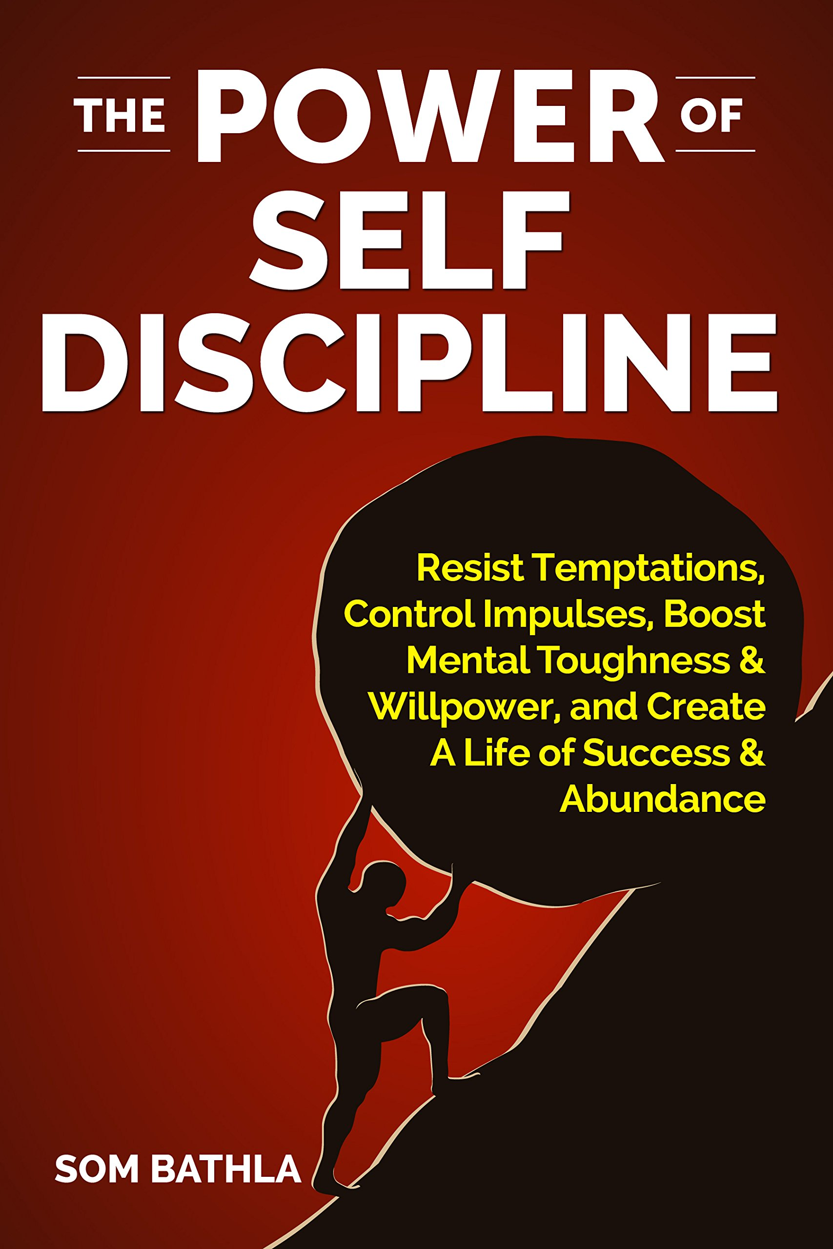 The Power of Self Discipline: Resist Temptations, Control Impulses, Boost Mental Toughness & Willpower, and Create A Life of Success & Abundance