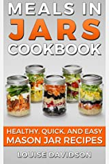 Meals in Jars Cookbook: Healthy, Quick and Easy Mason Jar Recipes Kindle Edition