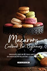 Macarons Cookbook for Beginners: Prepare the Best Macaroons in Different Flavors and Colors Kindle Edition