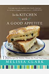 In the Kitchen with A Good Appetite: 150 Recipes and Stories About the Food You Love Kindle Edition