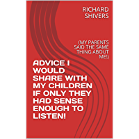 ADVICE I WOULD SHARE WITH MY CHILDREN IF ONLY THEY HAD SENSE ENOUGH TO LISTEN!: (MY PARENTS SAID THE SAME THING ABOUT ME!) (English Edition)