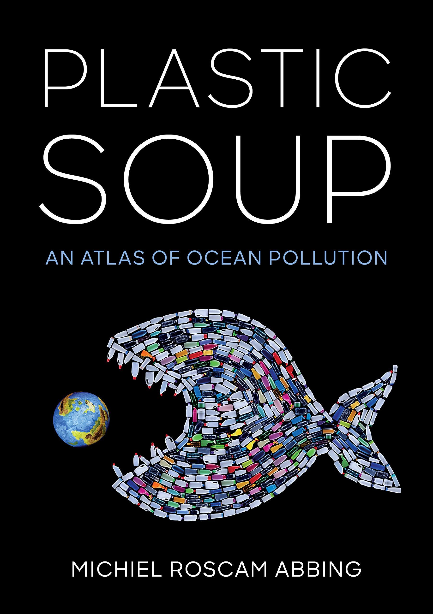 Plastic Soup: An Atlas of Ocean Pollution: Abbing, Michiel Roscam:  9781642830088: Amazon.com: Books