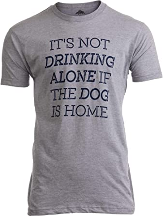 It's not Drinking Alone if Dog is Home | Funny Pet Dad Owner Joke Men  T-Shirt