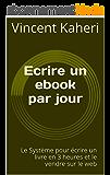 Ecrire un ebook par jour: le système pour écrire un livre en 3 heures et le vendre sur le web (Expert en 30 minutes)