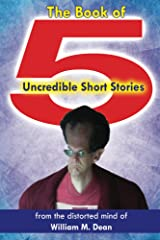 The Book of 5 Uncredible Short Stories: from the distorted mind of William M. Dean Kindle Edition