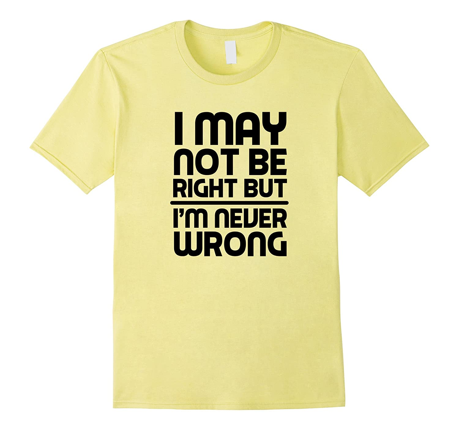 I MAY NOT BE RIGHT BUT I'M NEVER WRONG Funny Novelty T-Shirt-Art