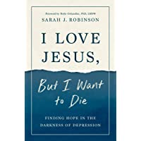 I Love Jesus, But I Want to Die: Finding Hope in the Darkness of Depression
