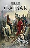 Julius Caesar: A Life From Beginning to End (Gallic Wars, Ancient Rome, Civil War, Roman Empire, Augustus Caesar, Cleopatra, Plutarch, Pompey, Suetonius) ... Military Generals Book 4) (English Edition)