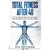 Total Fitness After 40: The 7 Life Changing Foundations You Need for Strength, Health and Motivation in your 40s, 50s, 60s an