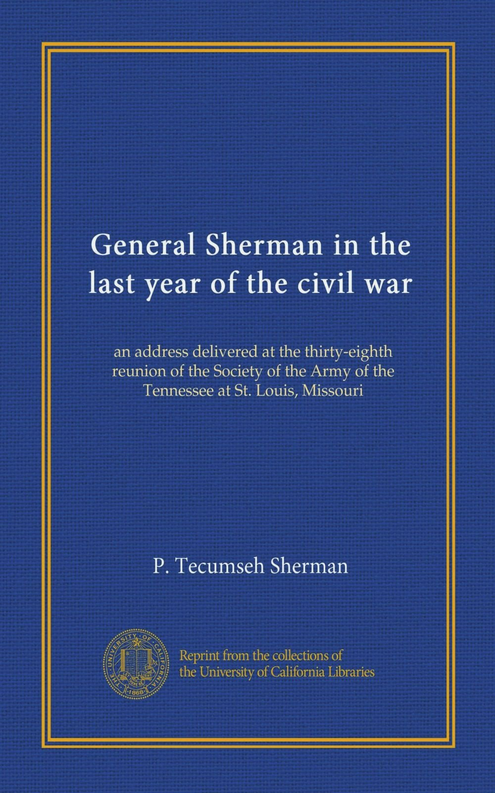 General Sherman in the last year of the civil war: an address delivered at the thirty-eighth reunion of the Society of the Army of the Tennessee at St. Louis, Missouri pdf epub