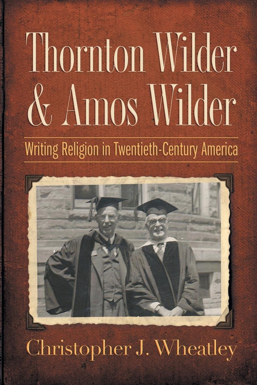 Thornton Wilder and Amos Wilder: Writing Religion in Twentieth-Century America ebook