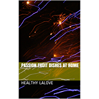 Passion Fruit Dishes At Home (English Edition)