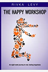 The Happy Workshop - A Self Help Workbook: An eight week journey to real, lasting happiness, self-esteem and personal growth Kindle Edition
