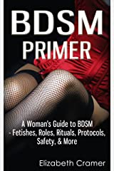 BDSM Primer - A Woman's Guide to BDSM - Fetishes, Roles, Rituals, Protocols, Safety, & More (Women's Guide to BDSM Book 1) Kindle Edition