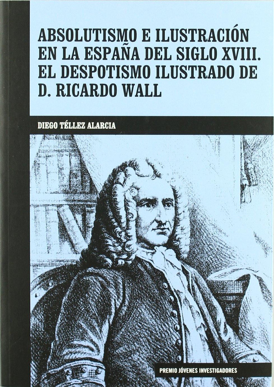 Absolutismo e ilustracion en la España del siglo XVIII. el despotismoilustrado de d. Ricardo wall: Amazon.es: Tellez, Diego: Libros
