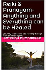 Reiki & Pranayam- Anything and Everything can be Healed: [Journey to absolute Self Healing through Reiki and Pranayam] Kindle Edition