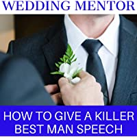 How to Give a Killer Best Man Speech: Tools, Tips, and Tricks to Be a Great Wedding Speaker: The Wedding Mentor: Volume…