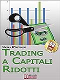 Trading A Capitali Ridotti. Investire in Borsa e Diventare un Mini Day-Trader con 10.000 euro. (Ebook Italiano - Anteprima Gratis): Investire in Borsa e Diventare un Mini Day-Trader con 10.000 euro