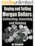 Buying and Selling Morgan Dollars: Collecting, Investing and Valuing