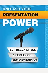 UNLEASH YOUR PRESENTATION POWER: The 17 Presentation Secrets of Anthony Robbins Kindle Edition