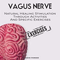 Vagus Nerve: Natural Healing Stimulation Through Activities and Specific Exercises: Self Help Guide to Free Yourself from Anxiety, Depression, Trauma, PTSD, Inflammation and Autoimmunity for Beginners