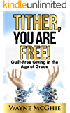 Tither, You Are Free!: Guilt-Free Giving in the Age of Grace