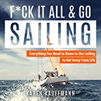 F--k it All and Go Sailing: Everything You Need to Know to Use Sailing to Get Away from Life