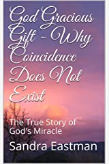 God Gracious Gift - Why Coincidence Does Not Exist: The True Story of God's Miracle Kindle Edition