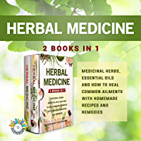 Herbal Medicine: 2 Books in 1 - Medicinal Herbs, Essential Oils and How to Heal Common Ailments with Homemade Recipes…