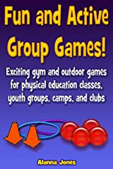 Fun and Active Group Games! Exciting gym and outdoor games for physical education classes, youth groups, camps, and clubs Kindle Edition