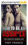 How To Be An Assh*le : That Beautiful Women Love  (English Edition)