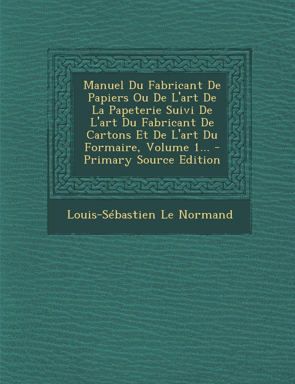 Manuel Du Fabricant De Papiers Ou De L'art De La Papeterie Suivi De L'art Du Fabricant De Cartons Et De L'art Du Formaire, Volume 1... (French Edition) pdf epub